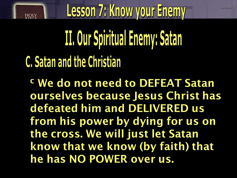 c We do not need to DEFEAT Satan ourselves because Jesus Christ has defeated him and DELIVERED us from his power by dying for us on the cross. We will