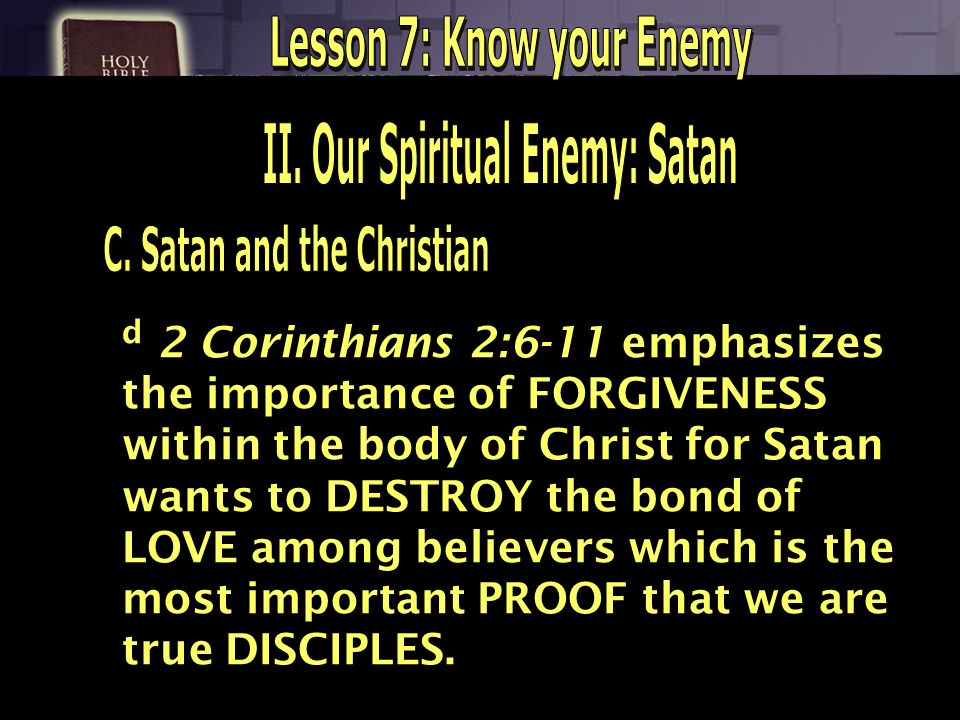 d 2 Corinthians 2:6-11 emphasizes the importance of FORGIVENESS within the body of Christ for Satan wants to DESTROY the bond of LOVE among believers