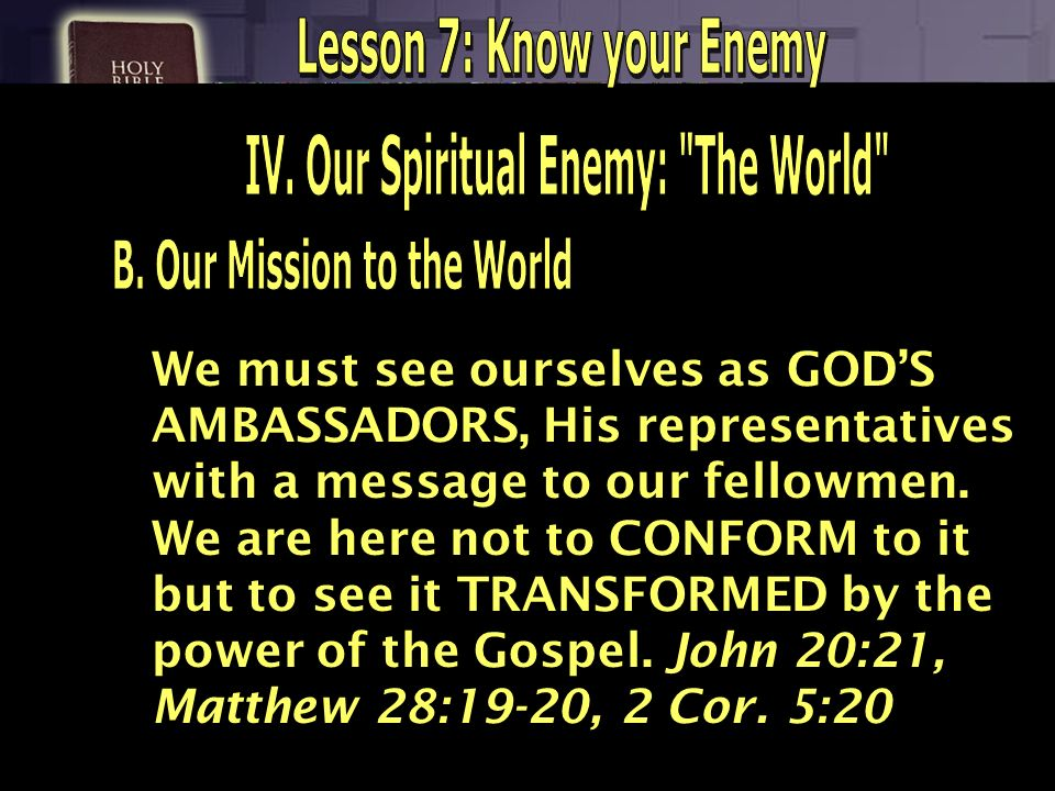 We must see ourselves as GODS AMBASSADORS, His representatives with a message to our fellowmen. We are here not to CONFORM to it but to see it TRANSFO