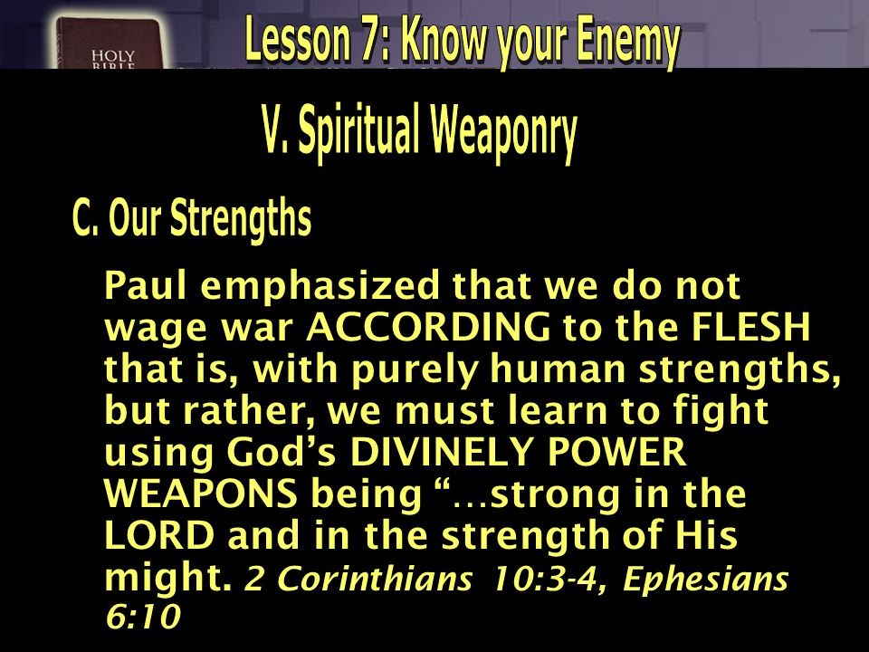Paul emphasized that we do not wage war ACCORDING to the FLESH that is, with purely human strengths, but rather, we must learn to fight using Gods DIV