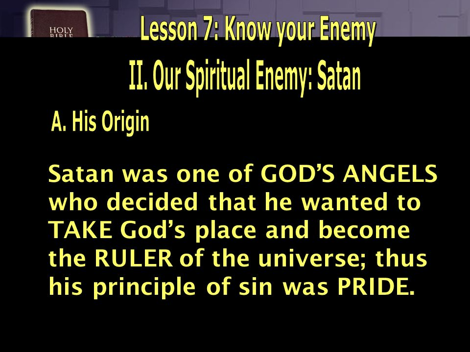 Satan was one of GODS ANGELS who decided that he wanted to TAKE Gods place and become the RULER of the universe; thus his principle of sin was PRIDE.