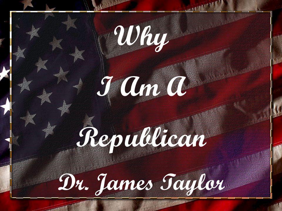 Why I Am A Republican Dr. James Taylor