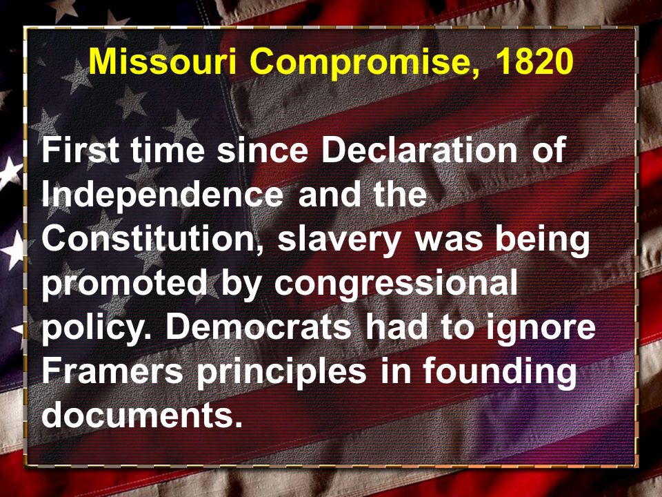 Missouri Compromise, 1820 First time since Declaration of Independence and the Constitution, slavery was being promoted by congressional policy.