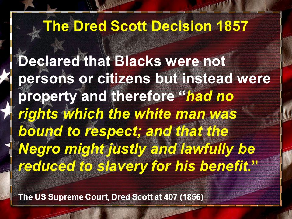 The Dred Scott Decision 1857 Declared that Blacks were not persons or citizens but instead were property and therefore had no rights which the white man was bound to respect; and that the Negro might justly and lawfully be reduced to slavery for his benefit.