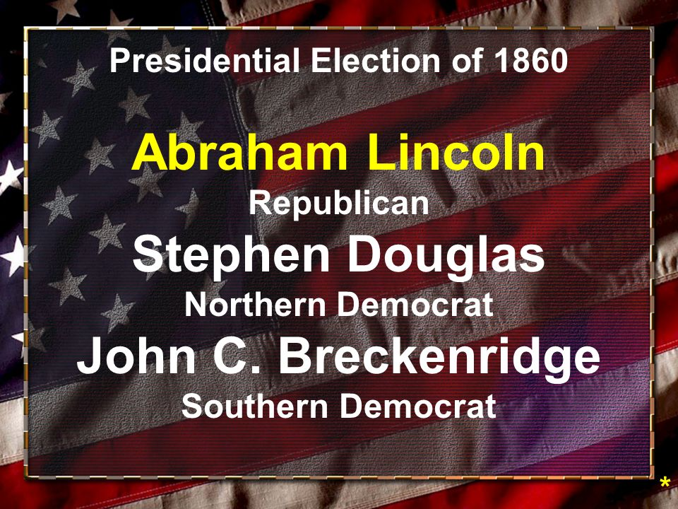 Presidential Election of 1860 Abraham Lincoln Republican Stephen Douglas Northern Democrat John C.