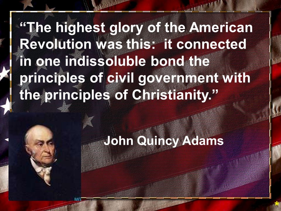 The highest glory of the American Revolution was this: it connected in one indissoluble bond the principles of civil government with the principles of Christianity.