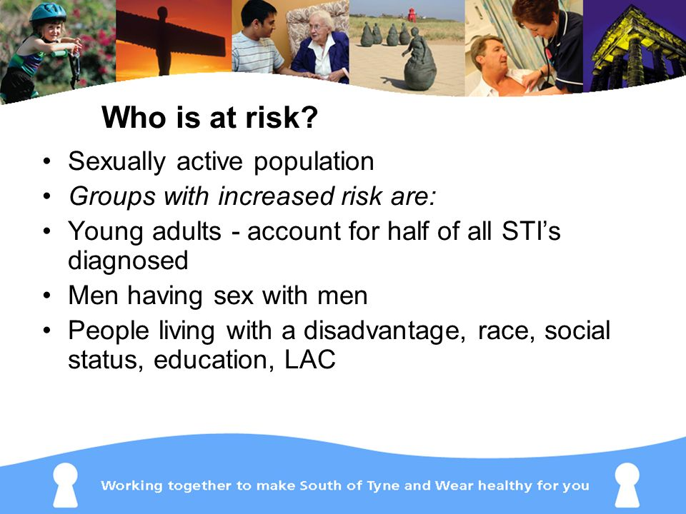 Sexually active population Groups with increased risk are: Young adults - account for half of all STIs diagnosed Men having sex with men People living