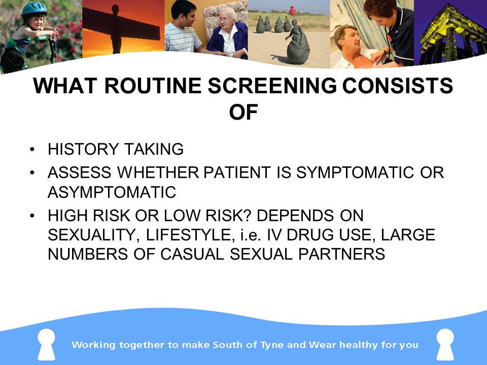 WHAT ROUTINE SCREENING CONSISTS OF HISTORY TAKING ASSESS WHETHER PATIENT IS SYMPTOMATIC OR ASYMPTOMATIC HIGH RISK OR LOW RISK? DEPENDS ON SEXUALITY, L