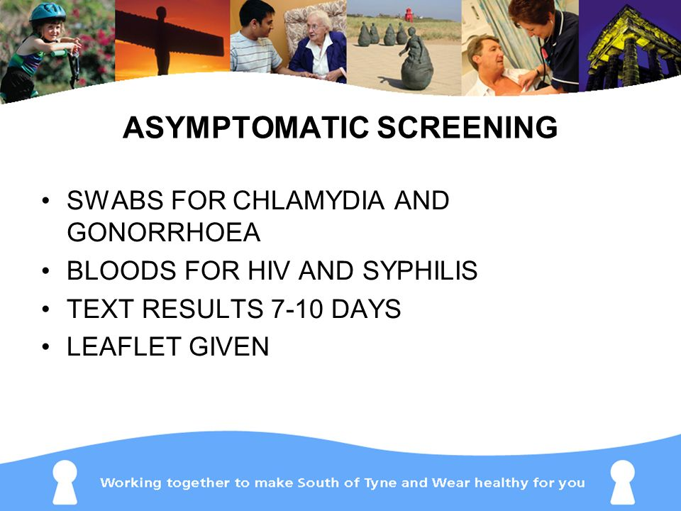 ASYMPTOMATIC SCREENING SWABS FOR CHLAMYDIA AND GONORRHOEA BLOODS FOR HIV AND SYPHILIS TEXT RESULTS 7-10 DAYS LEAFLET GIVEN
