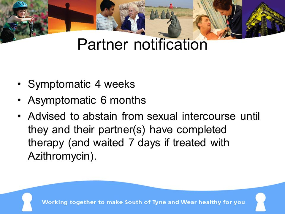 Partner notification Symptomatic 4 weeks Asymptomatic 6 months Advised to abstain from sexual intercourse until they and their partner(s) have complet