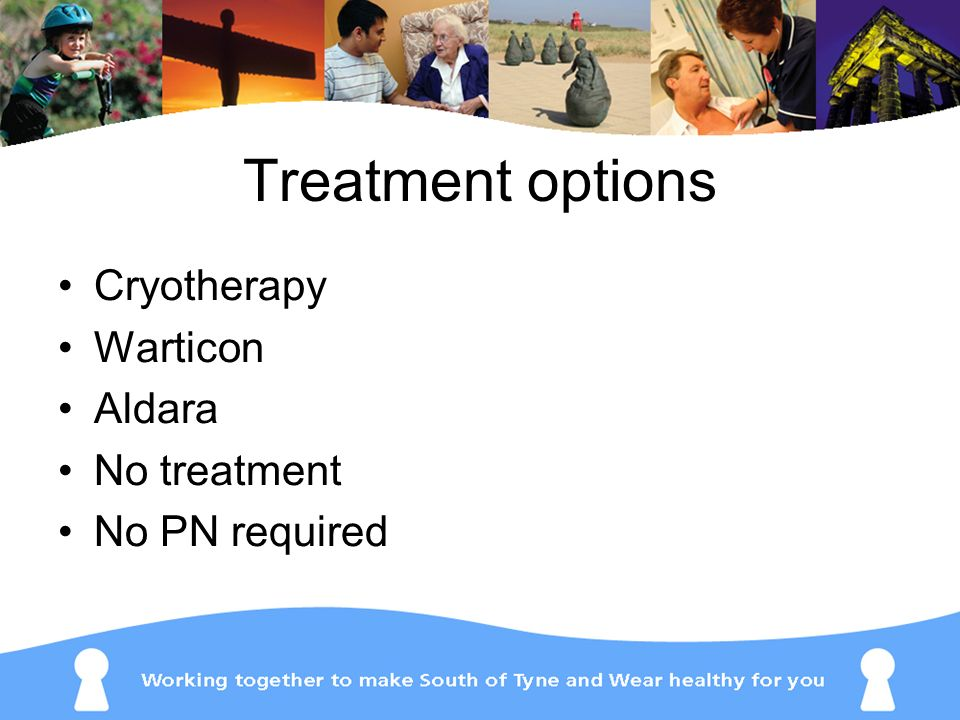 Treatment options Cryotherapy Warticon Aldara No treatment No PN required
