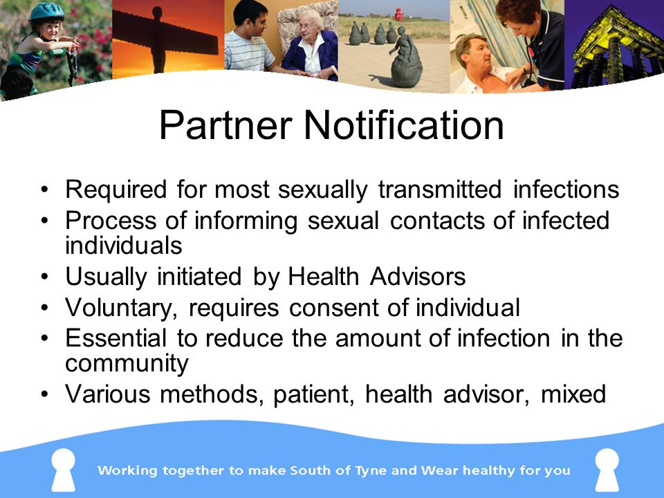 Partner Notification Required for most sexually transmitted infections Process of informing sexual contacts of infected individuals Usually initiated