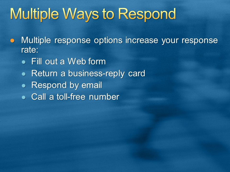 Multiple response options increase your response rate:Multiple response options increase your response rate: Fill out a Web form Fill out a Web form Return a business-reply card Return a business-reply card Respond by email Respond by email Call a toll-free number Call a toll-free number