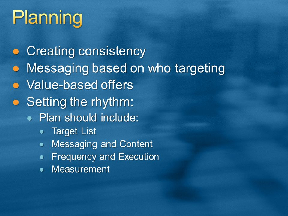 Creating consistencyCreating consistency Messaging based on who targetingMessaging based on who targeting Value-based offersValue-based offers Setting the rhythm:Setting the rhythm: Plan should include: Plan should include: Target List Target List Messaging and Content Messaging and Content Frequency and Execution Frequency and Execution Measurement Measurement