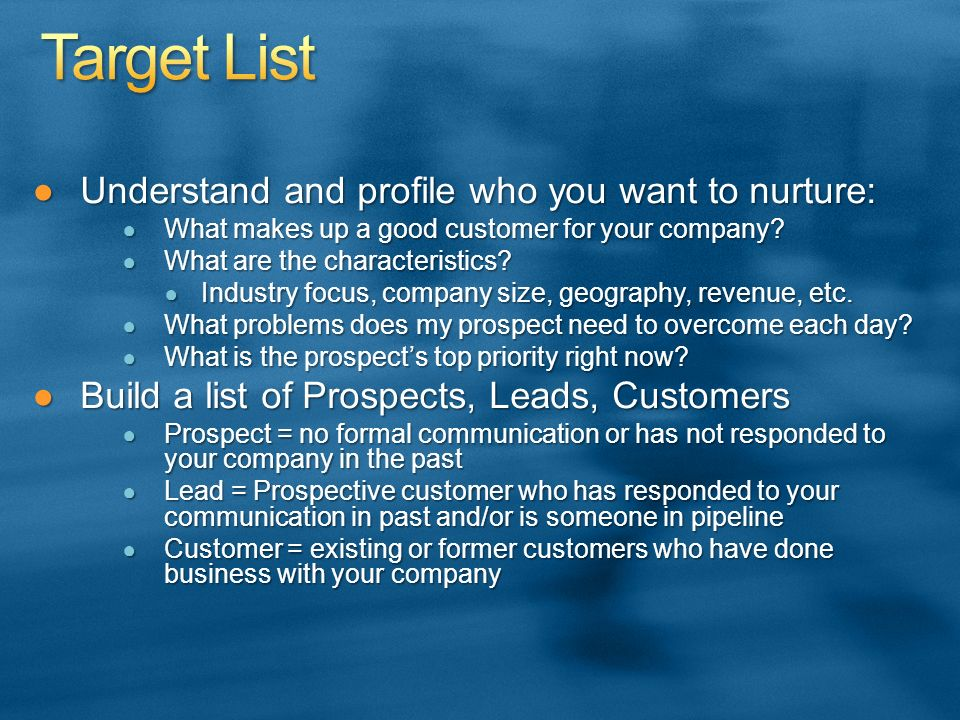 Understand and profile who you want to nurture:Understand and profile who you want to nurture: What makes up a good customer for your company? What ma
