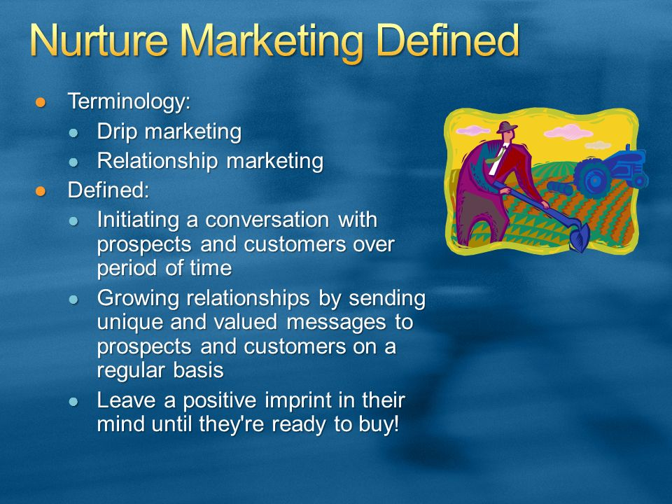 Terminology:Terminology: Drip marketing Drip marketing Relationship marketing Relationship marketing Defined:Defined: Initiating a conversation with prospects and customers over period of time Initiating a conversation with prospects and customers over period of time Growing relationships by sending unique and valued messages to prospects and customers on a regular basis Growing relationships by sending unique and valued messages to prospects and customers on a regular basis Leave a positive imprint in their mind until they re ready to buy.