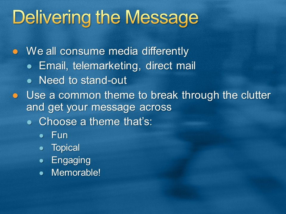 We all consume media differentlyWe all consume media differently Email, telemarketing, direct mail Email, telemarketing, direct mail Need to stand-out Need to stand-out Use a common theme to break through the clutter and get your message acrossUse a common theme to break through the clutter and get your message across Choose a theme thats: Choose a theme thats: Fun Fun Topical Topical Engaging Engaging Memorable.