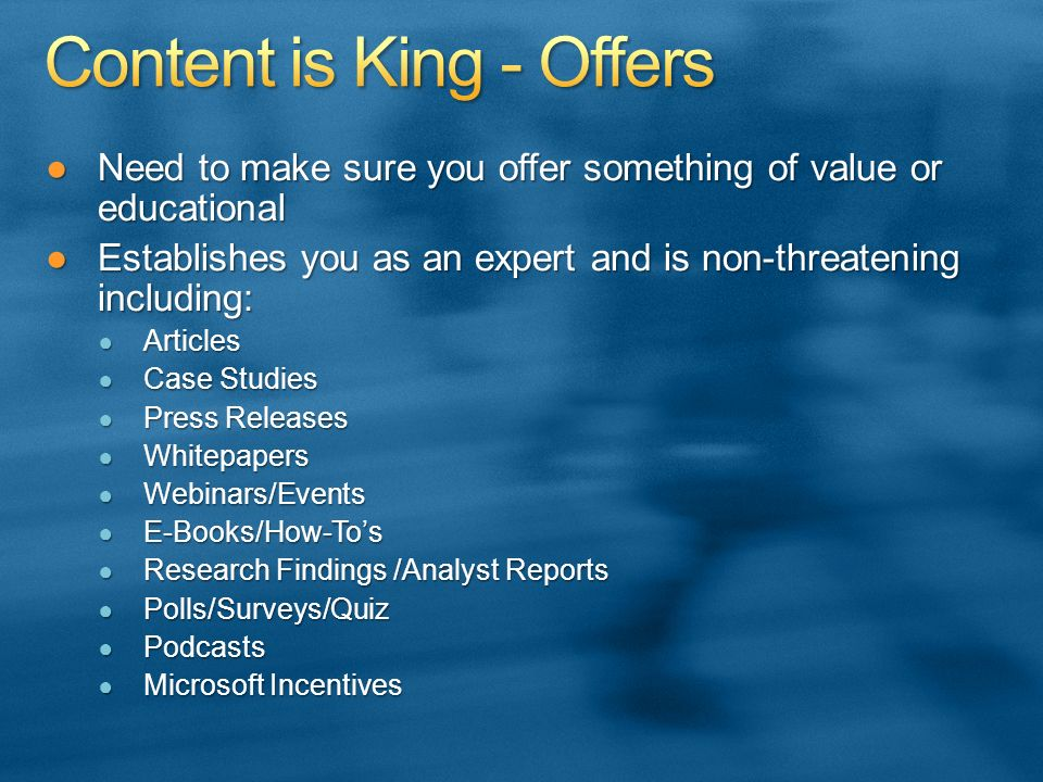 Need to make sure you offer something of value or educationalNeed to make sure you offer something of value or educational Establishes you as an expert and is non-threatening including:Establishes you as an expert and is non-threatening including: Articles Articles Case Studies Case Studies Press Releases Press Releases Whitepapers Whitepapers Webinars/Events Webinars/Events E-Books/How-Tos E-Books/How-Tos Research Findings /Analyst Reports Research Findings /Analyst Reports Polls/Surveys/Quiz Polls/Surveys/Quiz Podcasts Podcasts Microsoft Incentives Microsoft Incentives