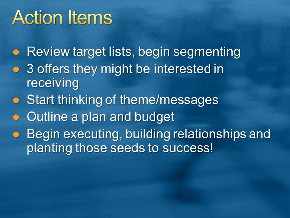 Review target lists, begin segmentingReview target lists, begin segmenting 3 offers they might be interested in receiving3 offers they might be interested in receiving Start thinking of theme/messagesStart thinking of theme/messages Outline a plan and budgetOutline a plan and budget Begin executing, building relationships and planting those seeds to success!Begin executing, building relationships and planting those seeds to success!
