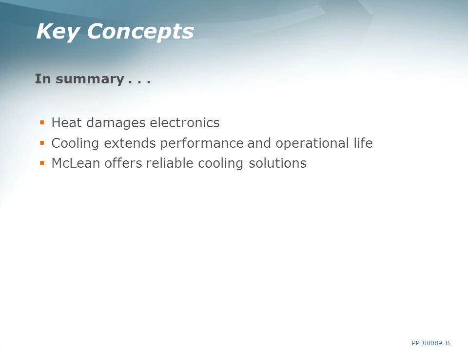 PP-00089 B Key Concepts In summary... Heat damages electronics Cooling extends performance and operational life McLean offers reliable cooling solutio