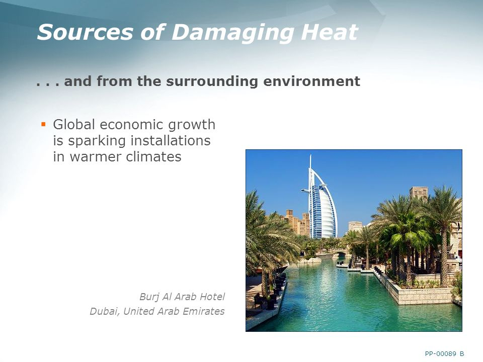 PP-00089 B Sources of Damaging Heat... and from the surrounding environment Global economic growth is sparking installations in warmer climates Burj A
