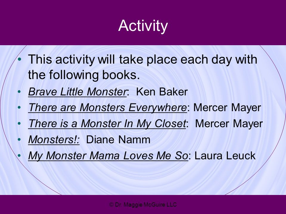 Activity This activity will take place each day with the following books. Brave Little Monster: Ken Baker There are Monsters Everywhere: Mercer Mayer