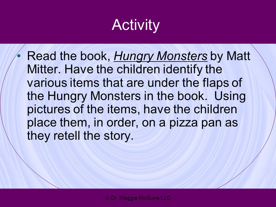 Activity Read the book, Hungry Monsters by Matt Mitter. Have the children identify the various items that are under the flaps of the Hungry Monsters i