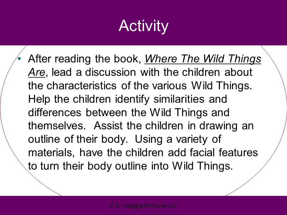 Activity After reading the book, Where The Wild Things Are, lead a discussion with the children about the characteristics of the various Wild Things.