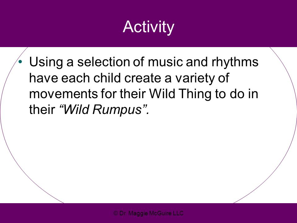 Activity Using a selection of music and rhythms have each child create a variety of movements for their Wild Thing to do in their Wild Rumpus. © Dr. M