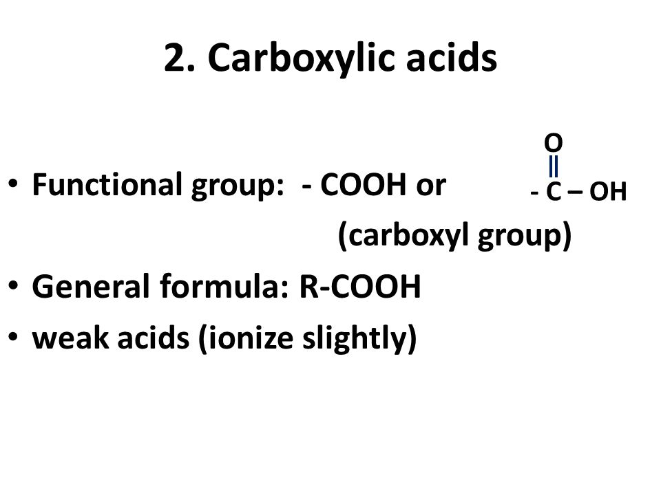 2. Carboxylic acids Functional group: - COOH or (carboxyl group) General formula: R-COOH weak acids (ionize slightly) - C – OH O