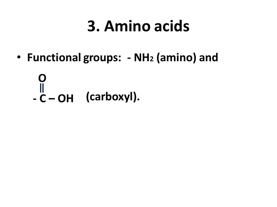 3. Amino acids Functional groups: - NH 2 (amino) and - C – OH O (carboxyl).