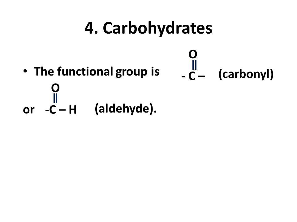 4. Carbohydrates The functional group is or - C – O (carbonyl) -C – H O (aldehyde).