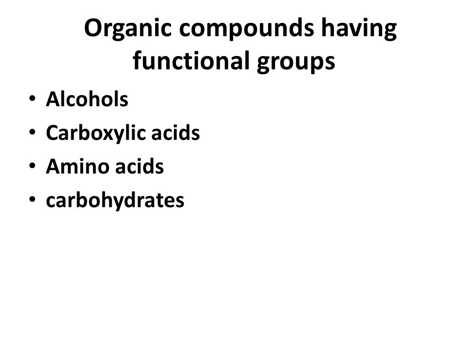 Organic compounds having functional groups Alcohols Carboxylic acids Amino acids carbohydrates