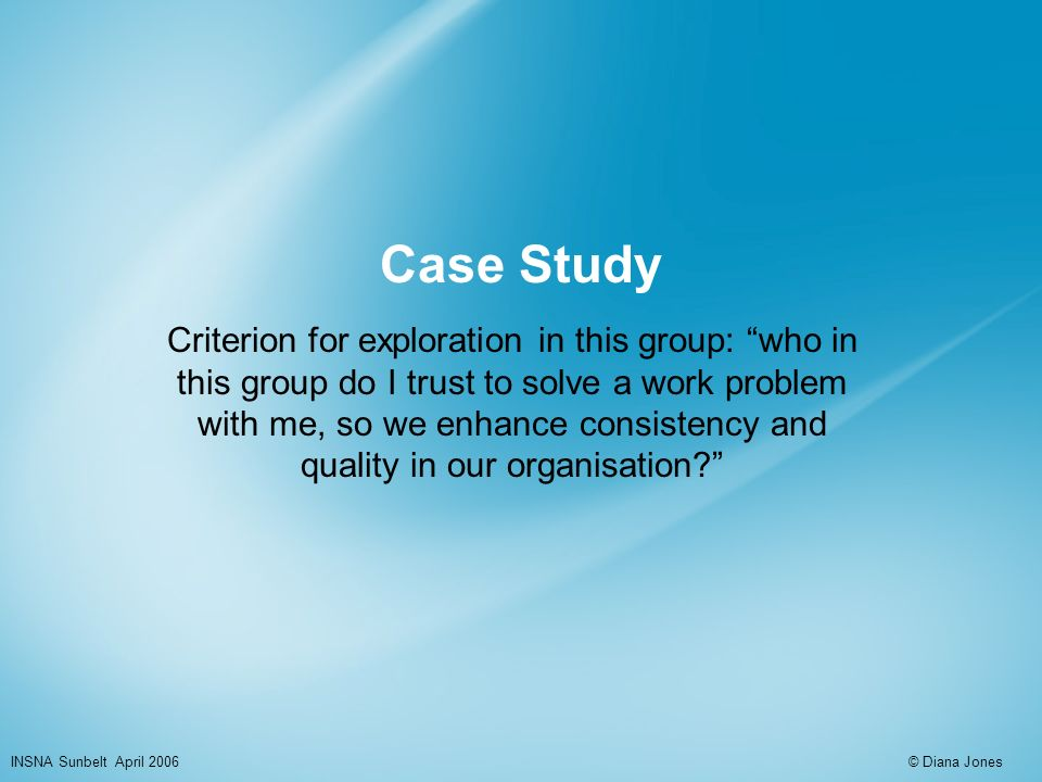 Case Study Criterion for exploration in this group: who in this group do I trust to solve a work problem with me, so we enhance consistency and quality in our organisation.