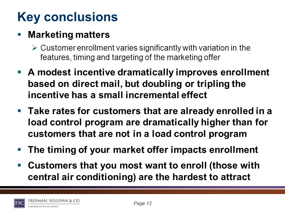 Customers who own central air conditioning are less likely to enroll in dynamic tariffs KEY ASSUMPTIONS No Enabling Technology Pre-Summer Marketing $25 Incentive #10 Letter With Business Reply Envelope Multilingual Letter Other Customer Characteristics Vary Significantly Across A/C Ownership Likelihood Page 12