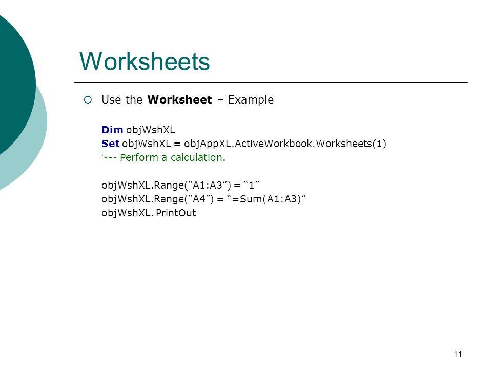 11 Worksheets Use the Worksheet – Example Dim objWshXL Set objWshXL = objAppXL.ActiveWorkbook.Worksheets(1) --- Perform a calculation. objWshXL.Range(