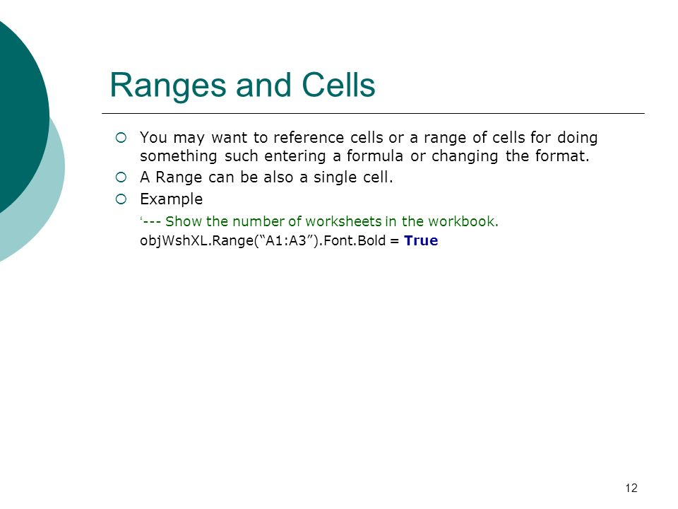12 Ranges and Cells You may want to reference cells or a range of cells for doing something such entering a formula or changing the format. A Range ca