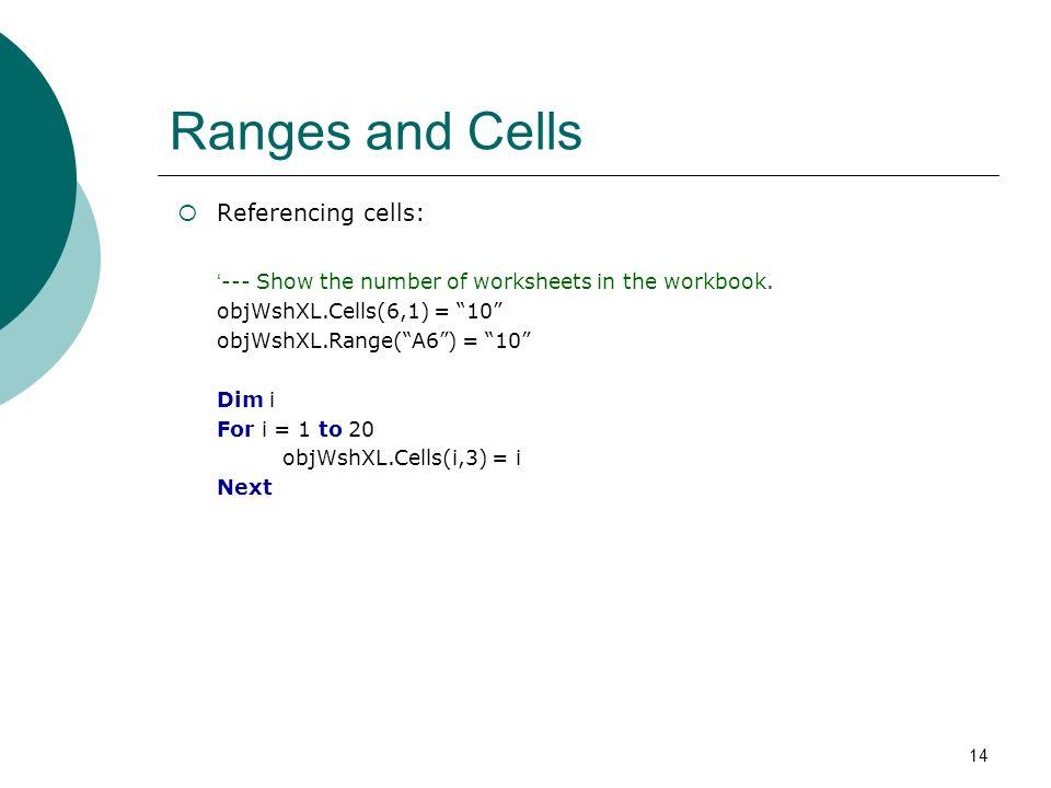 14 Ranges and Cells Referencing cells: --- Show the number of worksheets in the workbook. objWshXL.Cells(6,1) = 10 objWshXL.Range(A6) = 10 Dim i For i