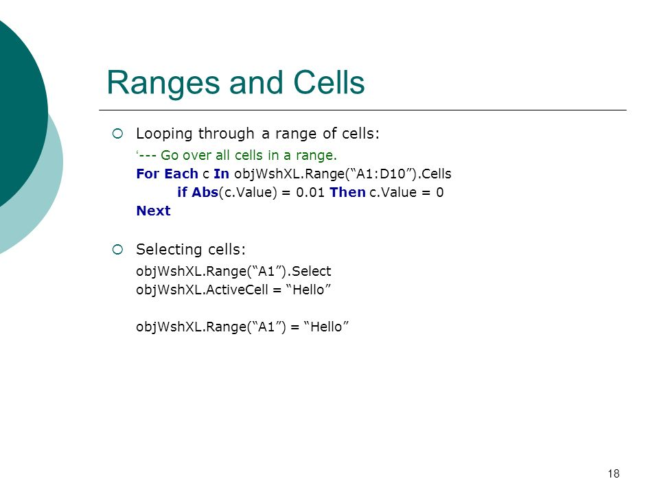 18 Ranges and Cells Looping through a range of cells: --- Go over all cells in a range. For Each c In objWshXL.Range(A1:D10).Cells if Abs(c.Value) = 0