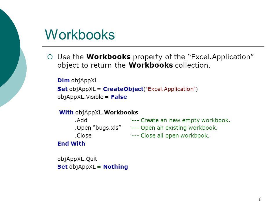 6 Workbooks Use the Workbooks property of the Excel.Application object to return the Workbooks collection. Dim objAppXL Set objAppXL = CreateObject( E