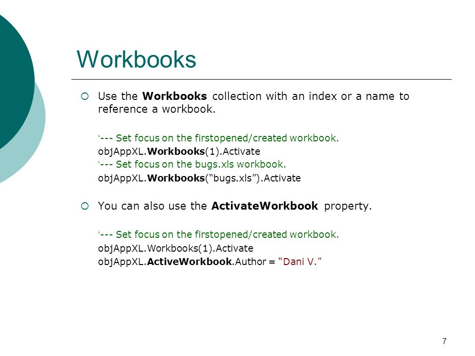 7 Workbooks Use the Workbooks collection with an index or a name to reference a workbook. --- Set focus on the firstopened/created workbook. objAppXL.