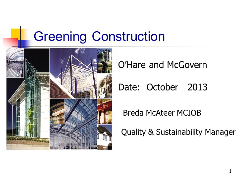 1 Greening Construction OHare and McGovern Date: October 2013 Breda McAteer MCIOB Quality & Sustainability Manager