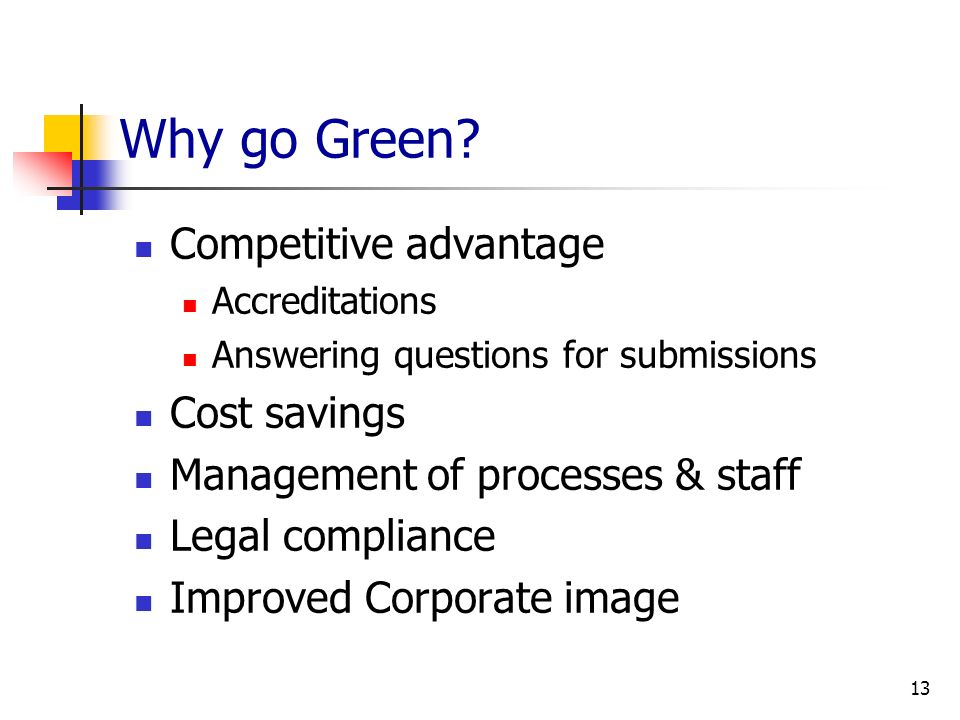 Why go Green? Competitive advantage Accreditations Answering questions for submissions Cost savings Management of processes & staff Legal compliance I