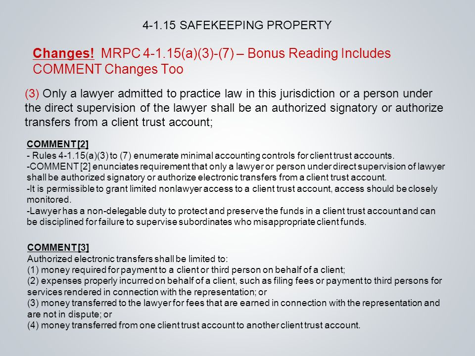 COMMENT [3] Authorized electronic transfers shall be limited to: (1) money required for payment to a client or third person on behalf of a client; (2) expenses properly incurred on behalf of a client, such as filing fees or payment to third persons for services rendered in connection with the representation; or (3) money transferred to the lawyer for fees that are earned in connection with the representation and are not in dispute; or (4) money transferred from one client trust account to another client trust account.