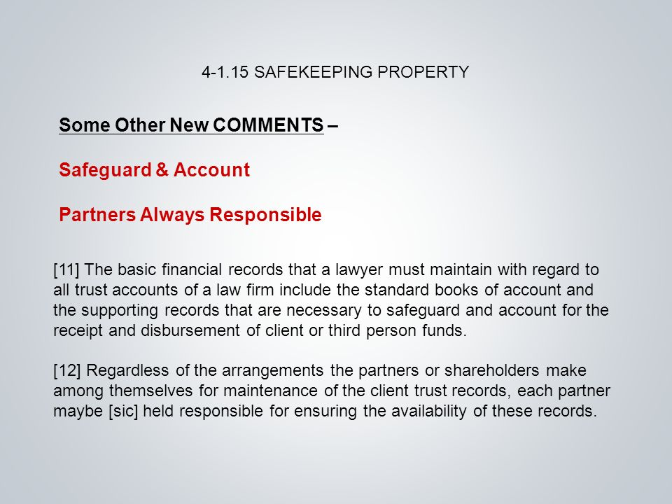 Some Other New COMMENTS – Safeguard & Account Partners Always Responsible SAFEKEEPING PROPERTY [11] The basic financial records that a lawyer must maintain with regard to all trust accounts of a law firm include the standard books of account and the supporting records that are necessary to safeguard and account for the receipt and disbursement of client or third person funds.