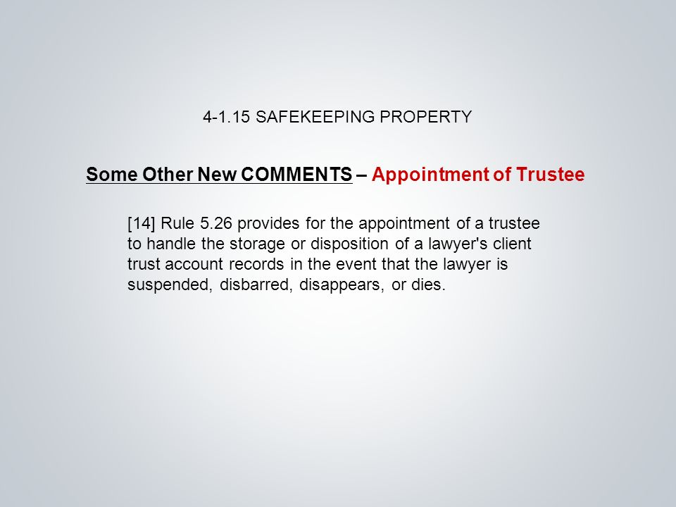 Some Other New COMMENTS – Appointment of Trustee SAFEKEEPING PROPERTY [14] Rule 5.26 provides for the appointment of a trustee to handle the storage or disposition of a lawyer s client trust account records in the event that the lawyer is suspended, disbarred, disappears, or dies.