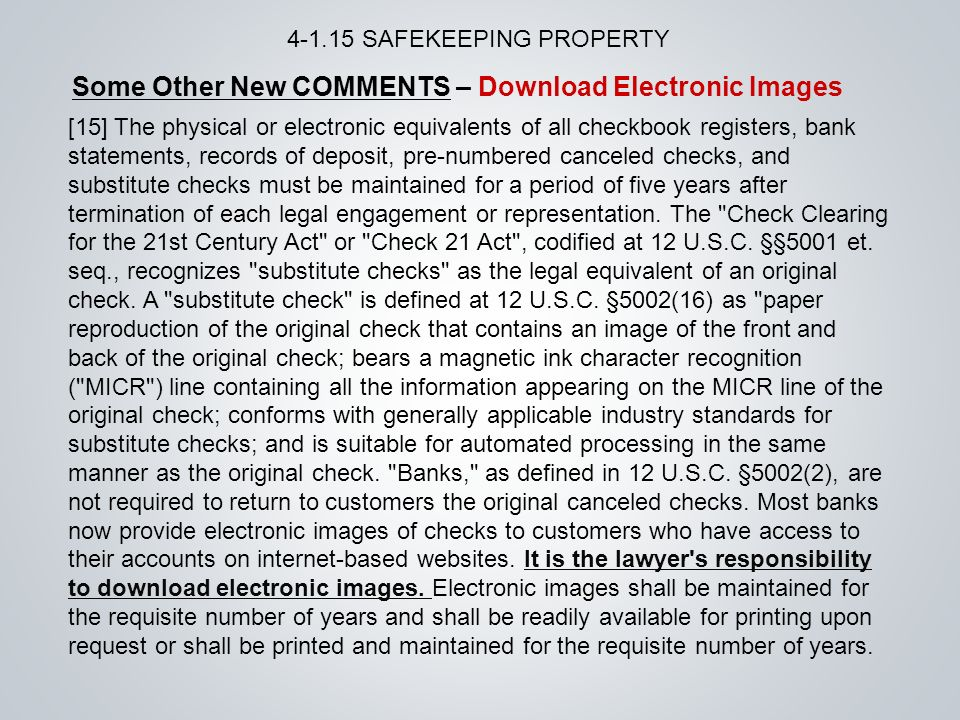 Some Other New COMMENTS – Download Electronic Images SAFEKEEPING PROPERTY [15] The physical or electronic equivalents of all checkbook registers, bank statements, records of deposit, pre-numbered canceled checks, and substitute checks must be maintained for a period of five years after termination of each legal engagement or representation.
