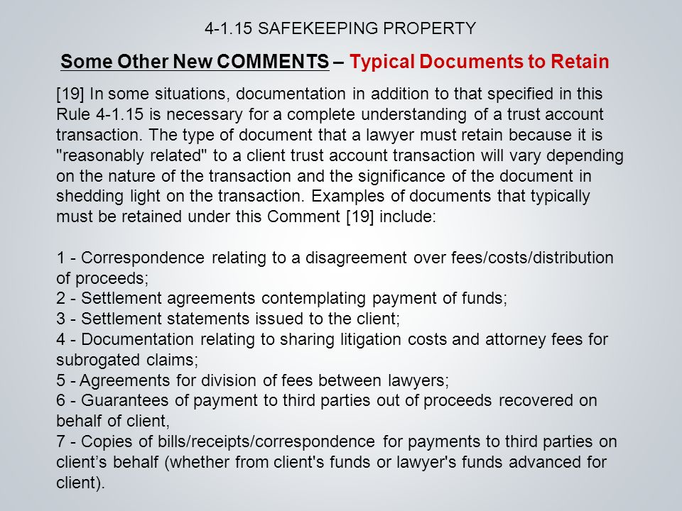 Some Other New COMMENTS – Typical Documents to Retain SAFEKEEPING PROPERTY [19] In some situations, documentation in addition to that specified in this Rule is necessary for a complete understanding of a trust account transaction.