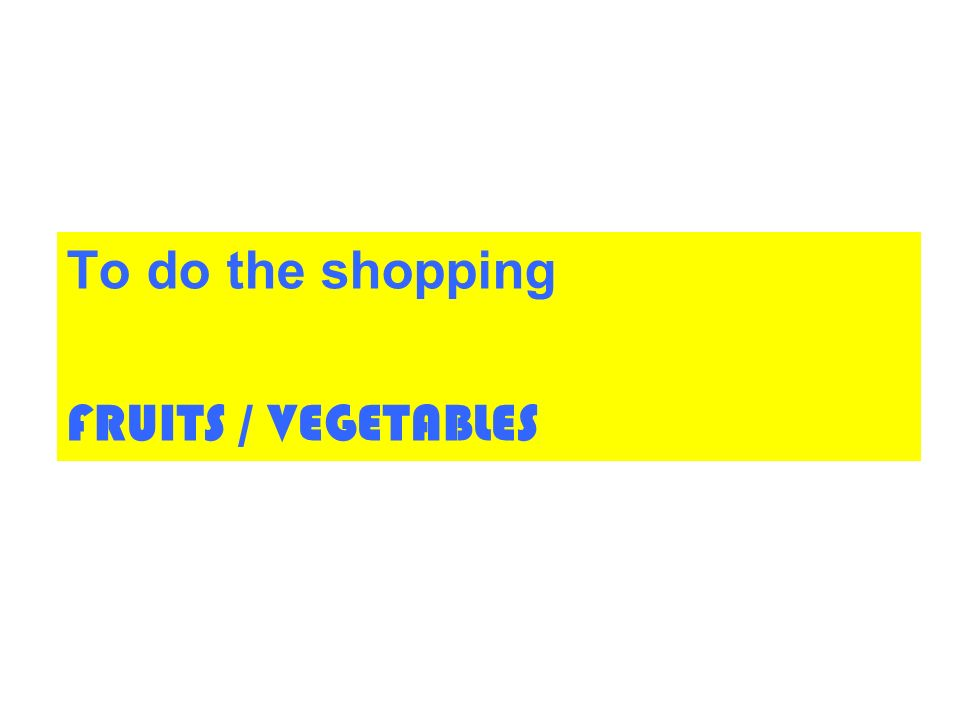 To do the shopping FRUITS / VEGETABLES