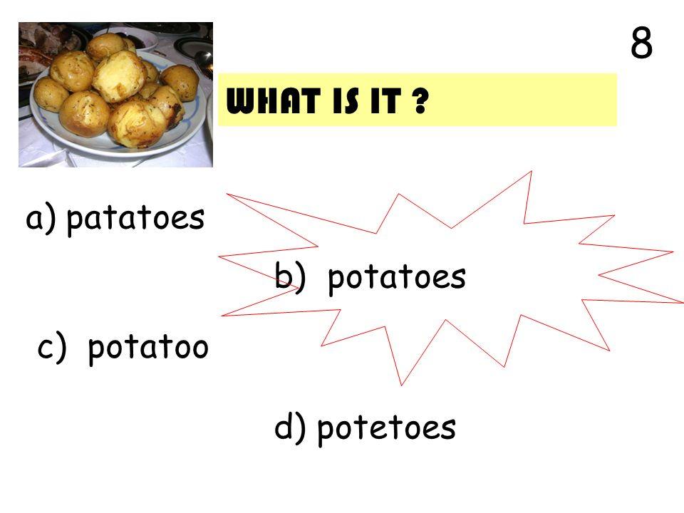 a) patatoes b) potatoes c) potatoo d) potetoes 8 WHAT IS IT ?